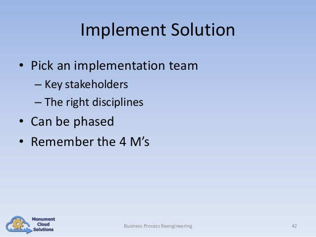 Implement Solution • Pick an implementation team – Key stakeholders – The right disciplines  • Can be phased • Remember th...