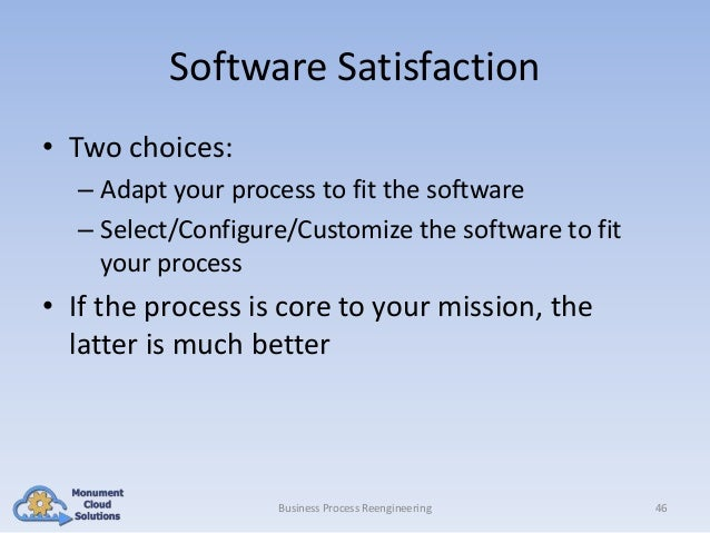Software Satisfaction • Two choices: – Adapt your process to fit the software – Select/Configure/Customize the software to...