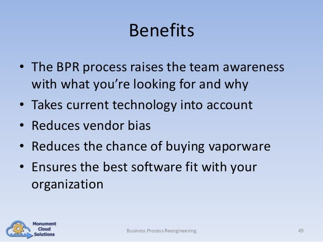 Benefits • The BPR process raises the team awareness with what you're looking for and why • Takes current technology into ...