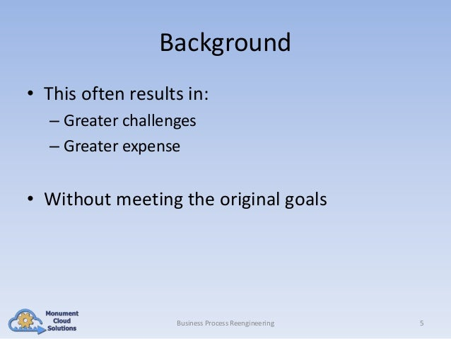 Background • This often results in: – Greater challenges – Greater expense  • Without meeting the original goals  Business...