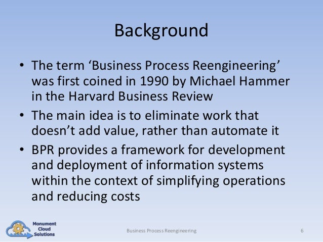 Background • The term 'Business Process Reengineering' was first coined in 1990 by Michael Hammer in the Harvard Business ...