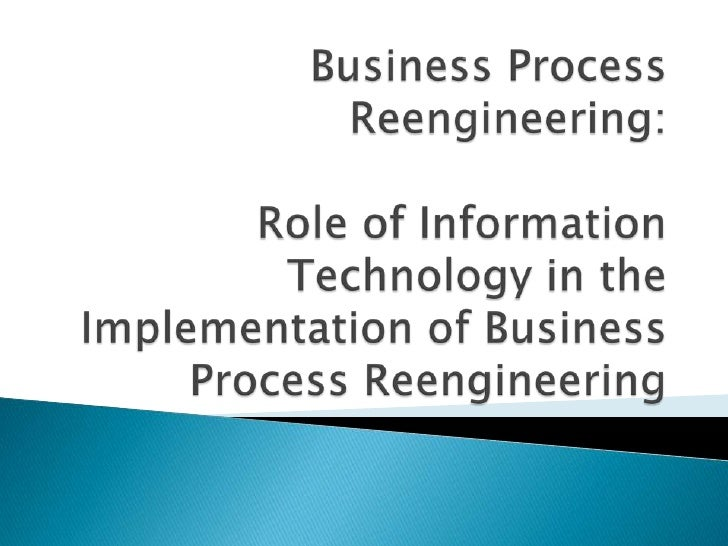 Business Process Reengineering:Role of Information Technology in the Implementation of Business Process Reengineering<br />