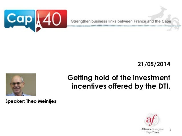 1 21/05/2014 Getting hold of the investment incentives offered by the DTI. Speaker: Theo Meintjes