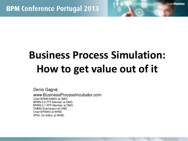 Business Process Simulation:How to get value out of itDenis Gagné,www.BusinessProcessIncubator.comChair BPMN MIWG at OMGBP...