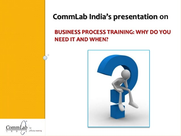 CommLab India's presentation on BUSINESS PROCESS TRAINING: WHY DO YOU NEED IT AND WHEN?