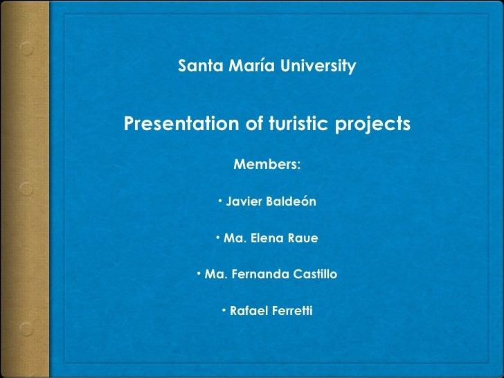 Santa María University Presentation of turistic projects <ul><li>Members: </li></ul><ul><li>Javier Baldeón </li></ul><ul><...