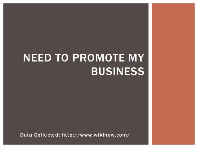 Data Collected: http://www.wikihow.com/ NEED TO PROMOTE MY BUSINESS