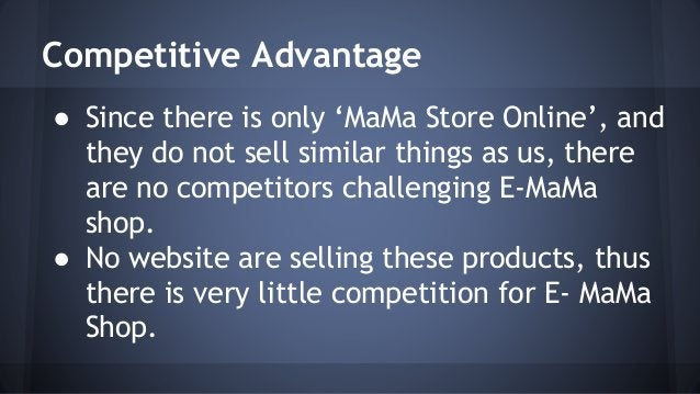 Competitive Advantage  ● Since there is only 'MaMa Store Online', and  they do not sell similar things as us, there  are n...