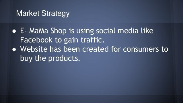 Market Strategy  ● E- MaMa Shop is using social media like  Facebook to gain traffic.  ● Website has been created for cons...