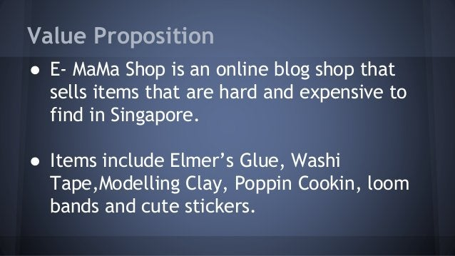 Value Proposition  ● E- MaMa Shop is an online blog shop that  sells items that are hard and expensive to  find in Singapo...
