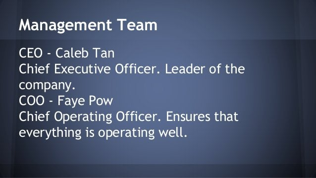 Management Team  CEO - Caleb Tan  Chief Executive Officer. Leader of the  company.  COO - Faye Pow  Chief Operating Office...