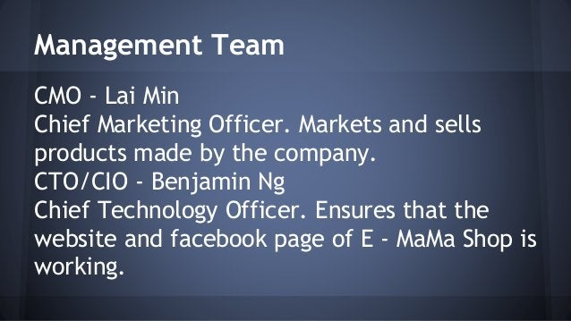 Management Team  CMO - Lai Min  Chief Marketing Officer. Markets and sells  products made by the company.  CTO/CIO - Benja...