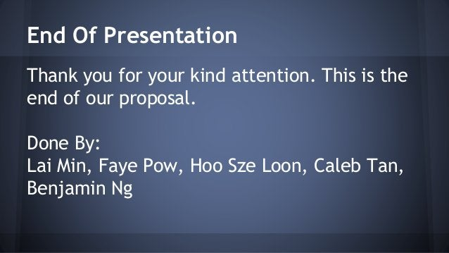 End Of Presentation  Thank you for your kind attention. This is the  end of our proposal.  Done By:  Lai Min, Faye Pow, Ho...
