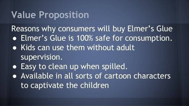 Value Proposition  Reasons why consumers will buy Elmer's Glue  ● Elmer's Glue is 100% safe for consumption.  ● Kids can u...