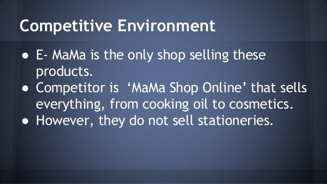 Competitive Environment  ● E- MaMa is the only shop selling these  products.  ● Competitor is 'MaMa Shop Online' that sell...