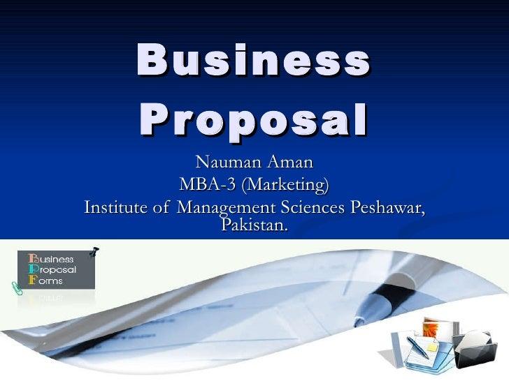 Business Proposal Nauman Aman MBA-3 (Marketing) Institute of Management Sciences Peshawar, Pakistan.