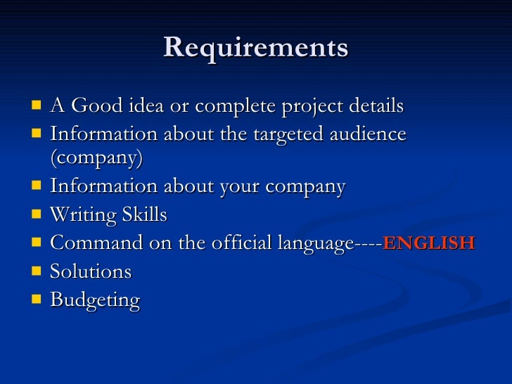 Requirements <ul><li>A Good idea or complete project details </li></ul><ul><li>Information about the targeted audience (co...