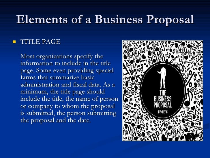 Elements of a Business Proposal <ul><li>TITLE PAGE Most organizations specify the information to include in the title pag...