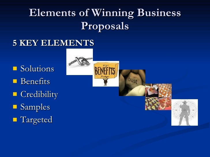 Elements of Winning Business Proposals <ul><li>5 KEY ELEMENTS   </li></ul><ul><li>Solutions </li></ul><ul><li>Benefits </l...