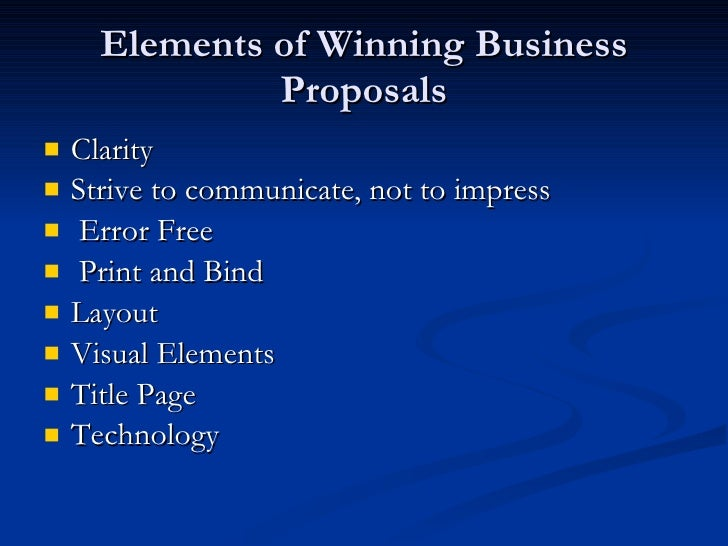Elements of Winning Business Proposals <ul><li>Clarity  </li></ul><ul><li>Strive to communicate, not to impress  </li></ul...