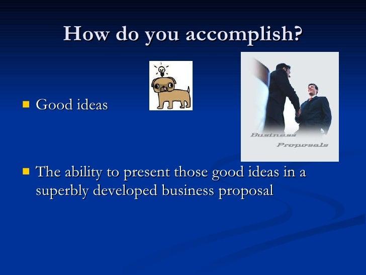 How do you accomplish? <ul><li>Good ideas  </li></ul><ul><li>The ability to present those good ideas in a superbly develo...