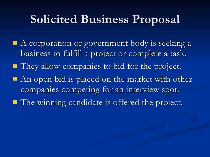 Solicited Business Proposal <ul><li>A corporation or government body is seeking a business to fulfill a project or complet...