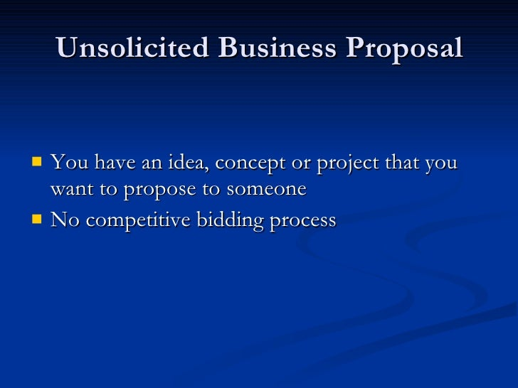 Unsolicited Business Proposal <ul><li>You have an idea, concept or project that you want to propose to someone  </li></ul>...