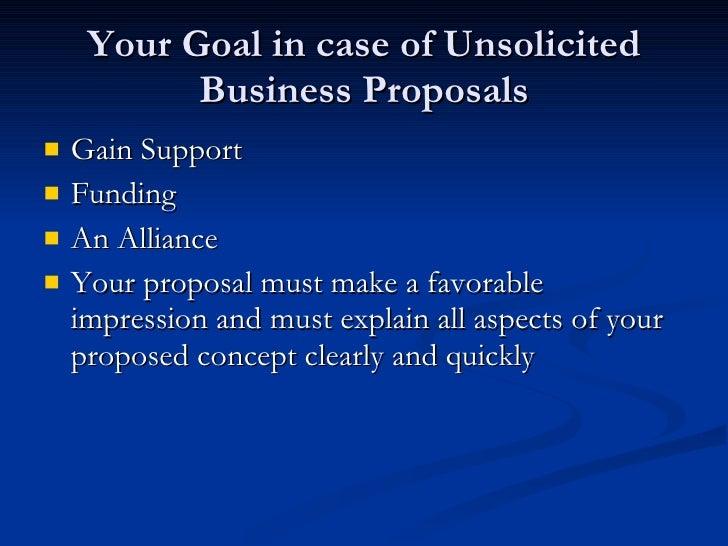 Your Goal in case of Unsolicited Business Proposals <ul><li>Gain Support </li></ul><ul><li>Funding </li></ul><ul><li>An Al...