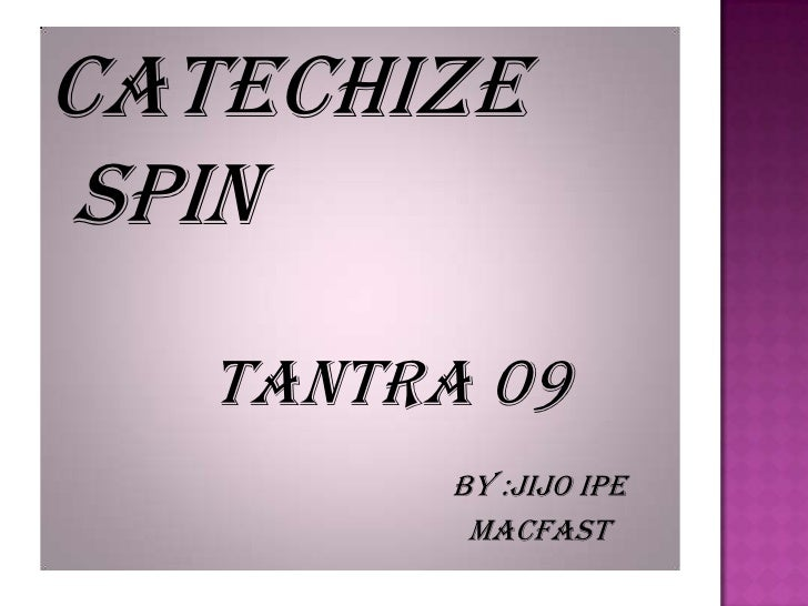 CATECHIZE SPIN<br />tantra 09<br />By :jijoipe<br />macfast<br />