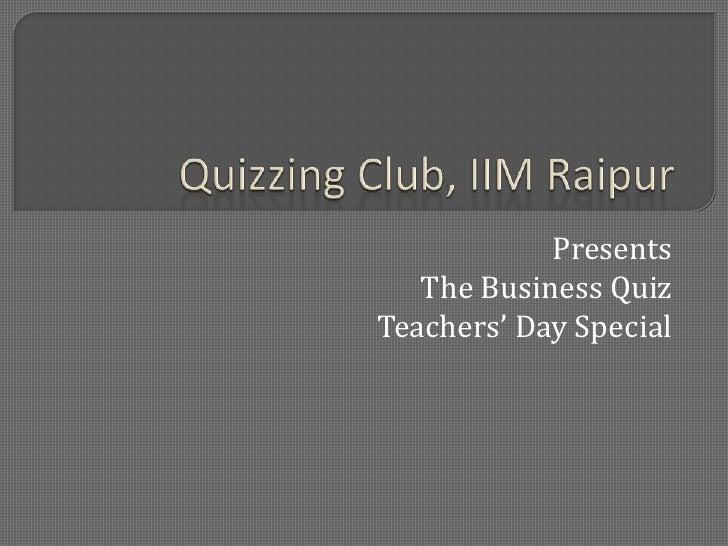 Quizzing Club, IIM Raipur<br />Presents<br />The Business Quiz<br />Teachers' Day Special<br />