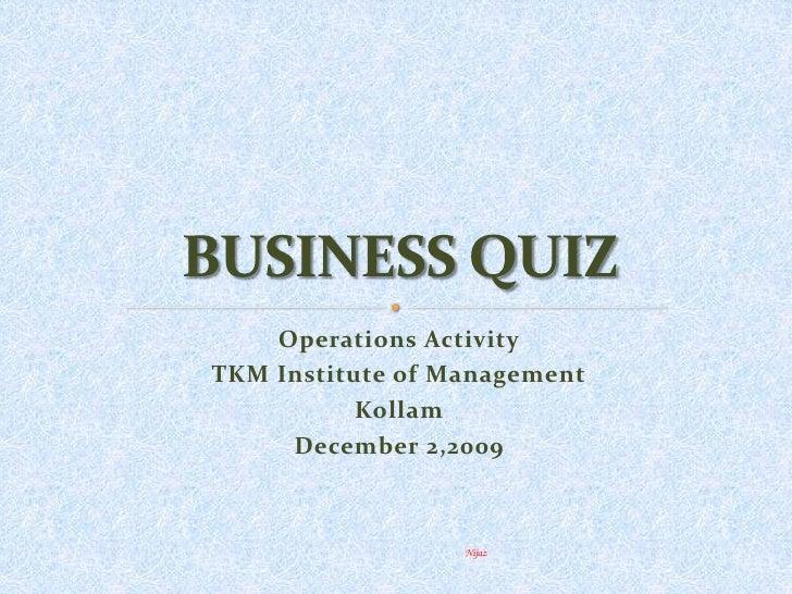 Operations Activity<br />TKM Institute of Management<br />Kollam<br />December 2,2009<br />BUSINESS QUIZ<br />Nijaz<br />