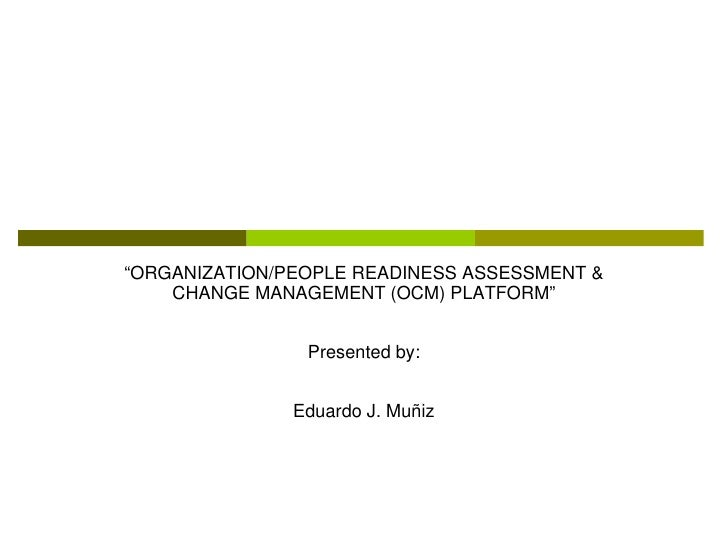 """ORGANIZATION/PEOPLE READINESS ASSESSMENT &    CHANGE MANAGEMENT (OCM) PLATFORM""                Presented by:             ..."