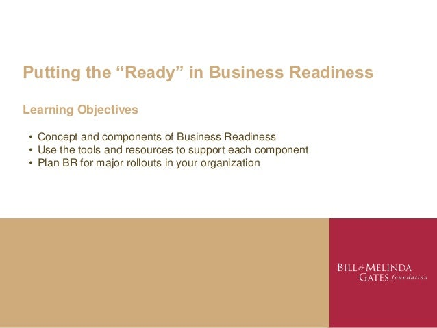 "Putting the ""Ready"" in Business ReadinessLearning Objectives • Concept and components of Business Readiness • Use the tool..."