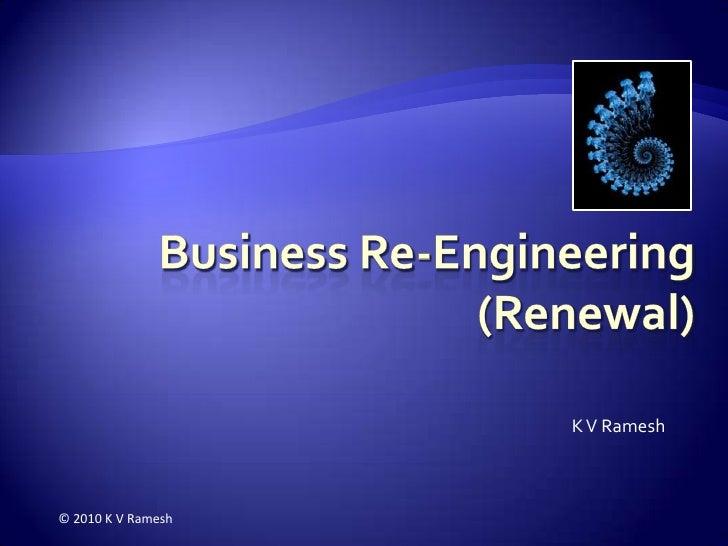 Business Re-Engineering(Renewal)<br />K V Ramesh<br />© 2010 K V Ramesh<br />