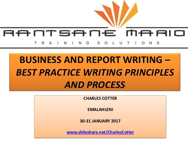 BUSINESS AND REPORT WRITING – BEST PRACTICE WRITING PRINCIPLES AND PROCESS CHARLES COTTER EMALAHLENI 30-31 JANUARY 2017 ww...