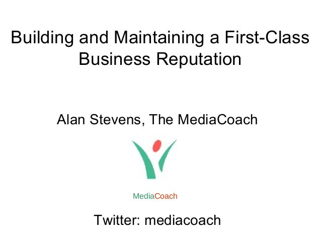 Building and Maintaining a First-Class Business Reputation Alan Stevens, The MediaCoach Twitter: mediacoach MediaCoach