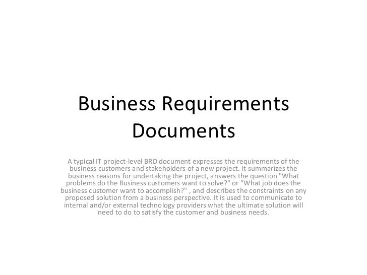 Business Requirements Documents A typical IT project-level BRD document expresses the requirements of the business custome...