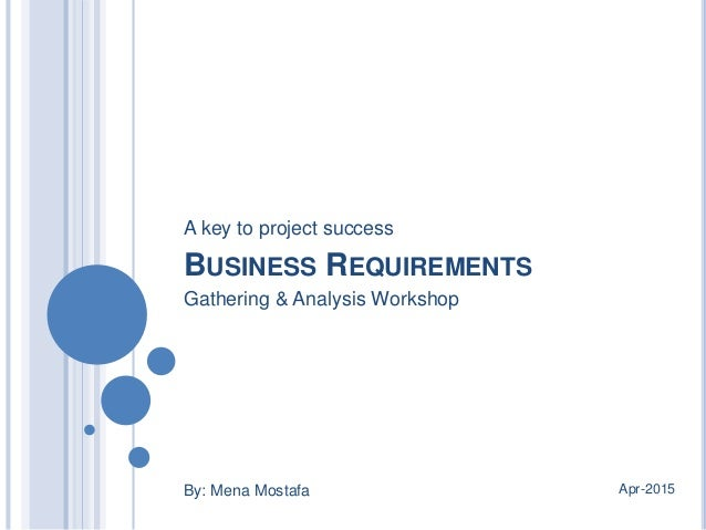 BUSINESS REQUIREMENTS By: Mena Mostafa Apr-2015 Gathering & Analysis Workshop A key to project success