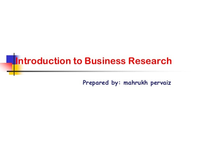 Introduction to Business Research Prepared by: mahrukh pervaiz