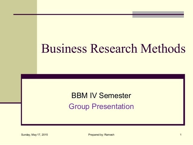 Business Research Methods BBM IV Semester Group Presentation Sunday, May 17, 2015 1Prepared by: Ramesh
