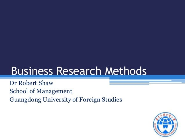 Business Research Methods  Dr Robert Shaw  School of Management  Guangdong University of Foreign Studies