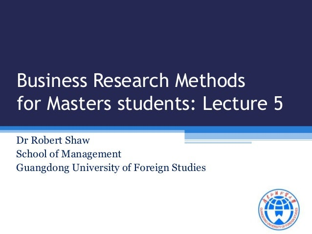 Business Research Methods  for Masters students: Lecture 5  Dr Robert Shaw  School of Management  Guangdong University of ...
