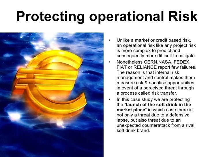 Protecting operational Risk <ul><li>Unlike a market or credit based risk, an operational risk like any project risk is mor...