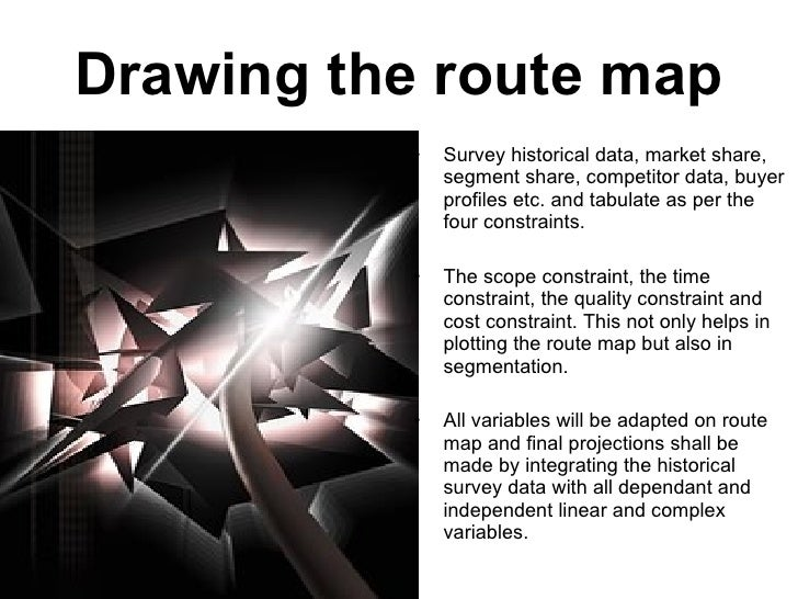 Drawing the route map <ul><li>Survey historical data, market share, segment share, competitor data, buyer profiles etc. an...