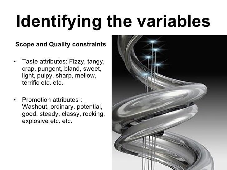 Identifying the variables <ul><li>Scope and Quality constraints </li></ul><ul><li>Taste attributes: Fizzy, tangy, crap, pu...