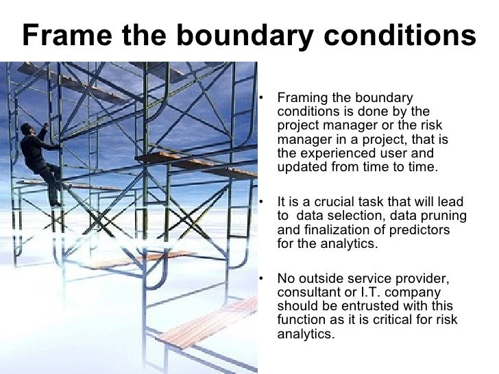 Frame the boundary conditions <ul><li>Framing the boundary conditions is done by the project manager or the risk manager i...