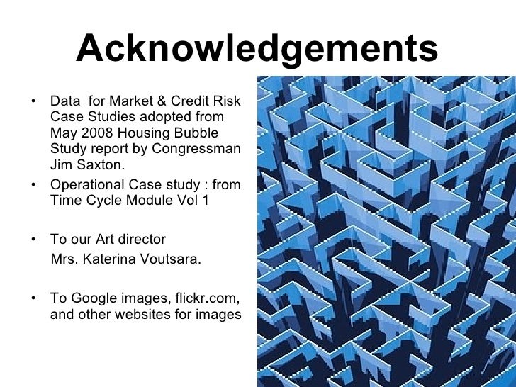 Acknowledgements <ul><li>Data  for Market & Credit Risk Case Studies adopted from May 2008 Housing Bubble Study report by ...
