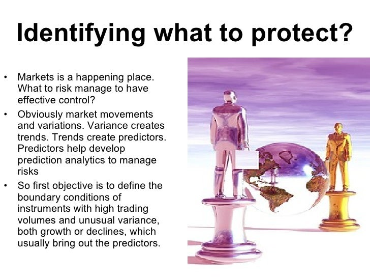 Identifying what to protect? <ul><li>Markets is a happening place. What to risk manage to have effective control? </li></u...
