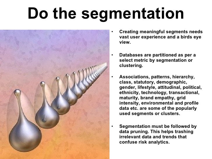 Do the segmentation <ul><li>Creating meaningful segments needs vast user experience and a birds eye view. </li></ul><ul><l...