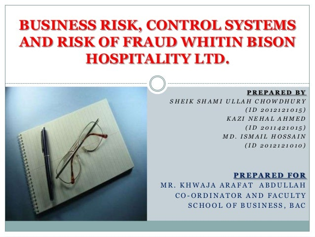 BUSINESS RISK, CONTROL SYSTEMS AND RISK OF FRAUD WHITIN BISON HOSPITALITY LTD. PREPARED BY SHEIK SHAMI ULLAH CHOWDHURY (ID...